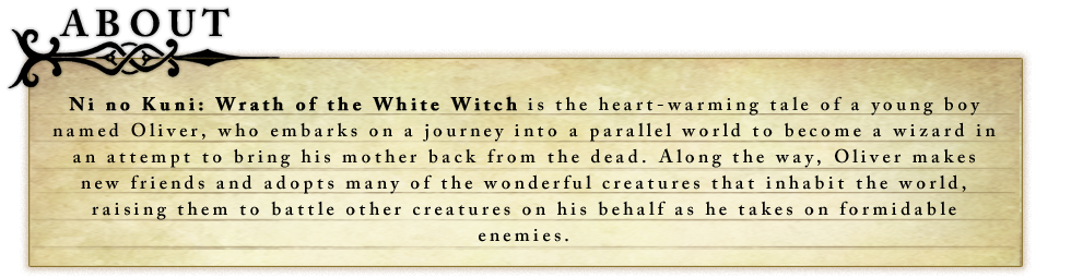 Ni no Kuni: Wrath of the White Witch is the heart-warming tale of a young boy named Oliver, who embarks on a journey into a parallel world to become a wizard in an attempt to bring his mother back from the dead. Along the way, Oliver makes new friends and adopts many of the wonderful creatures that inhabit the world, raising them to battle other creatures on his behalf as he takes on formidable enemies.